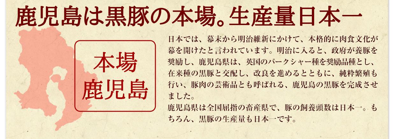 鹿児島は黒豚の本場。生産量日本一。日本では、幕末から明治維新にかけて、本格的に肉食文化が幕を開けたといわれています。明治に入ると、政府が養豚を奨励し、鹿児島県は、英国のバークシャー種を奨励品種とし、在来種の黒豚と交配し、改良を進めるとともに、純粋繁殖も行い、豚肉の芸術品とも呼ばれる、鹿児島の黒豚を完成させました。鹿児島県は全国屈指の畜産県で、豚の飼養頭数は日本一。もちろん、黒豚の生産量も日本一です。鹿児島県鹿児島市ふるさと納税人気ランキング1位は鹿児島黒豚です。